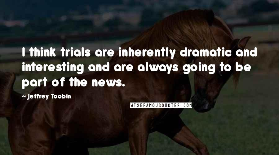 Jeffrey Toobin quotes: I think trials are inherently dramatic and interesting and are always going to be part of the news.