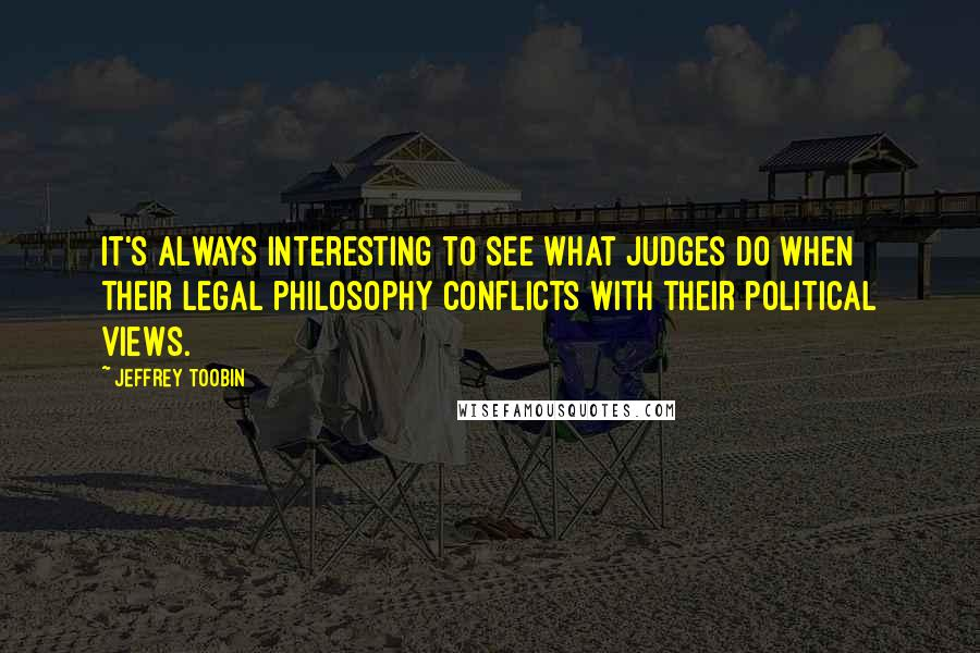 Jeffrey Toobin quotes: It's always interesting to see what judges do when their legal philosophy conflicts with their political views.