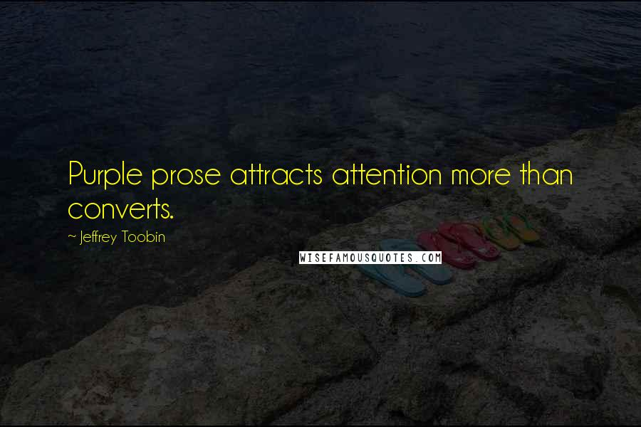Jeffrey Toobin quotes: Purple prose attracts attention more than converts.