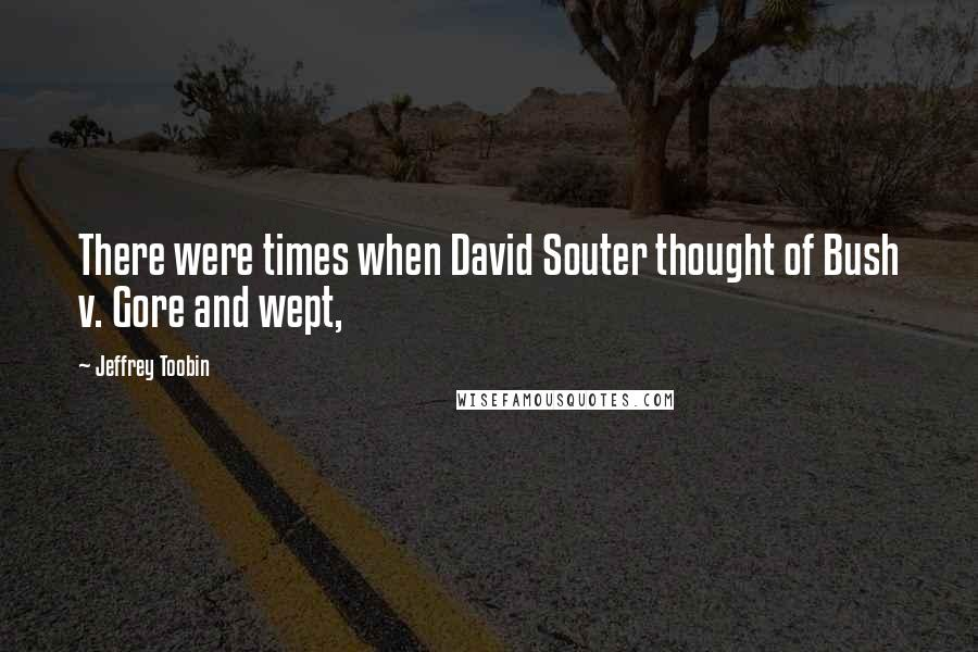 Jeffrey Toobin quotes: There were times when David Souter thought of Bush v. Gore and wept,