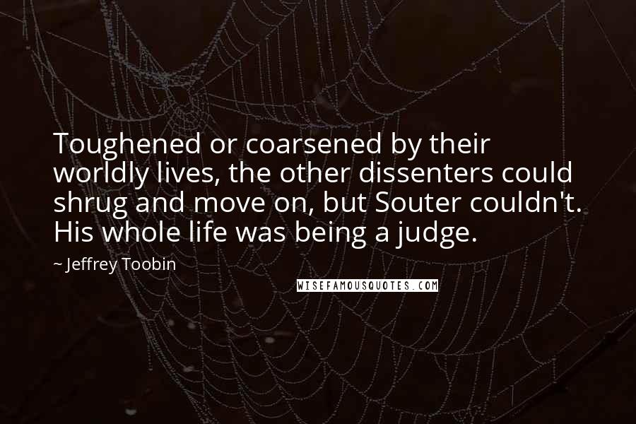 Jeffrey Toobin quotes: Toughened or coarsened by their worldly lives, the other dissenters could shrug and move on, but Souter couldn't. His whole life was being a judge.