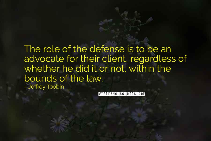Jeffrey Toobin quotes: The role of the defense is to be an advocate for their client, regardless of whether he did it or not, within the bounds of the law.