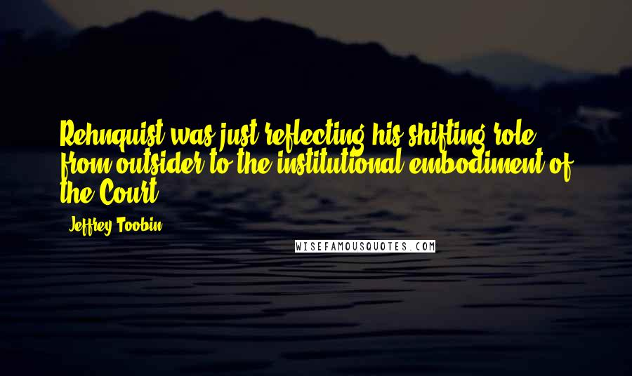 Jeffrey Toobin quotes: Rehnquist was just reflecting his shifting role, from outsider to the institutional embodiment of the Court.