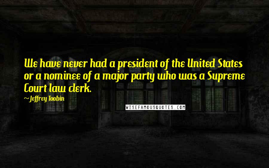 Jeffrey Toobin quotes: We have never had a president of the United States or a nominee of a major party who was a Supreme Court law clerk.