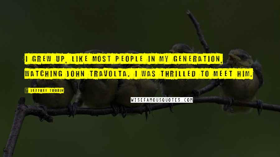 Jeffrey Toobin quotes: I grew up, like most people in my generation, watching John Travolta. I was thrilled to meet him.
