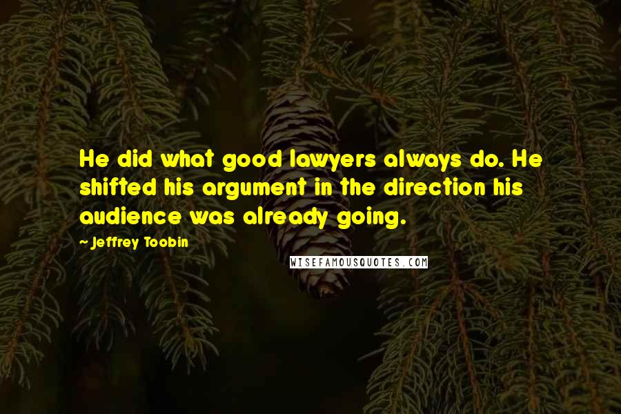 Jeffrey Toobin quotes: He did what good lawyers always do. He shifted his argument in the direction his audience was already going.