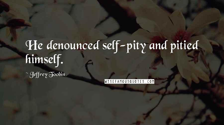 Jeffrey Toobin quotes: He denounced self-pity and pitied himself.