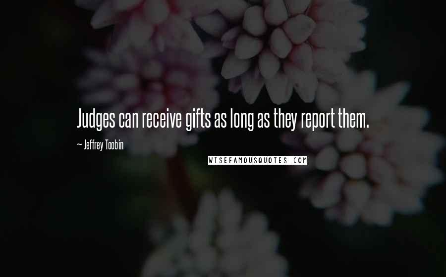 Jeffrey Toobin quotes: Judges can receive gifts as long as they report them.