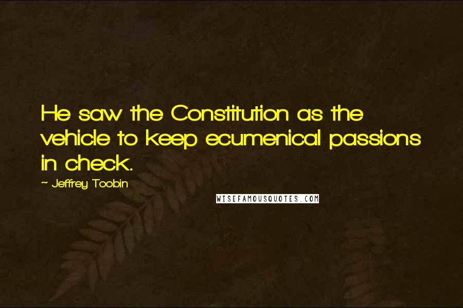 Jeffrey Toobin quotes: He saw the Constitution as the vehicle to keep ecumenical passions in check.