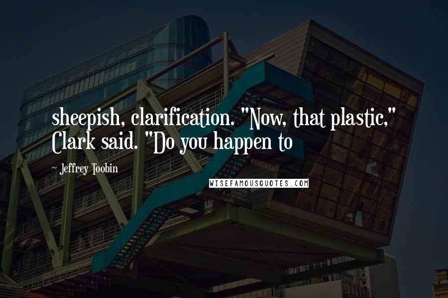 "Jeffrey Toobin quotes: sheepish, clarification. ""Now, that plastic,"" Clark said. ""Do you happen to"