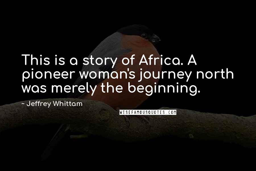 Jeffrey Whittam quotes: This is a story of Africa. A pioneer woman's journey north was merely the beginning.