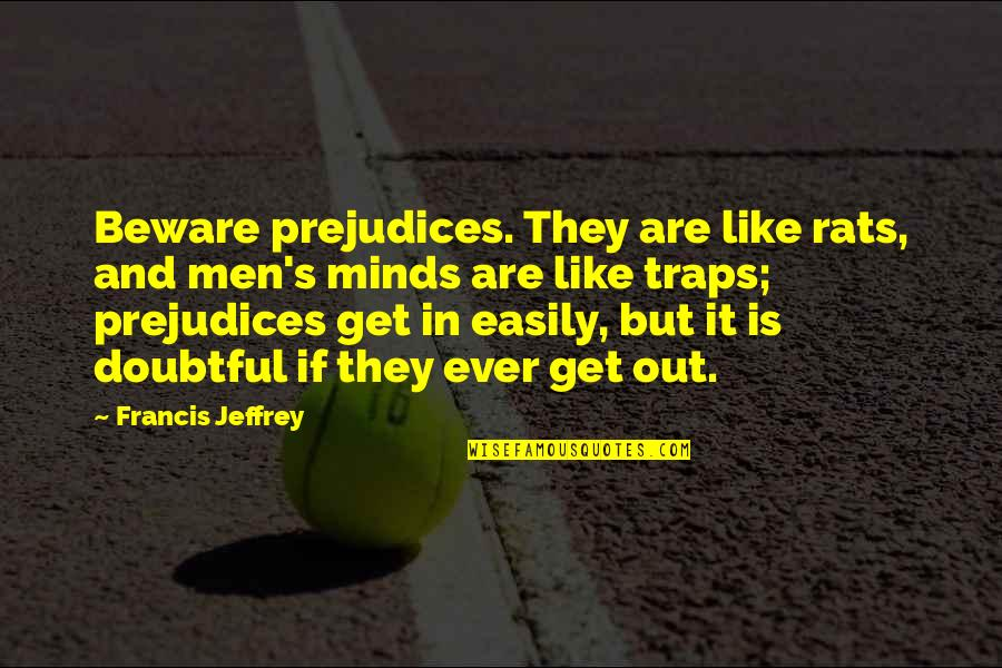 Jeffrey's Quotes By Francis Jeffrey: Beware prejudices. They are like rats, and men's