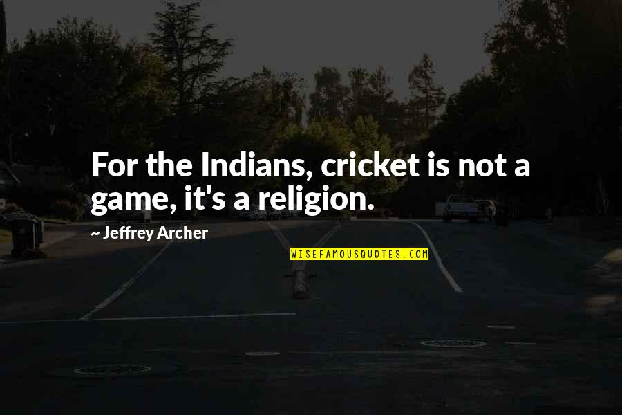 Jeffrey's Quotes By Jeffrey Archer: For the Indians, cricket is not a game,