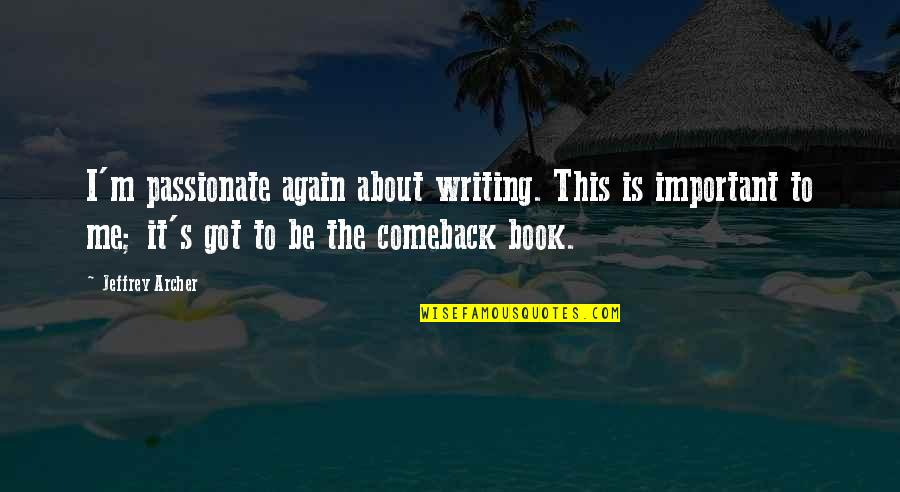 Jeffrey's Quotes By Jeffrey Archer: I'm passionate again about writing. This is important
