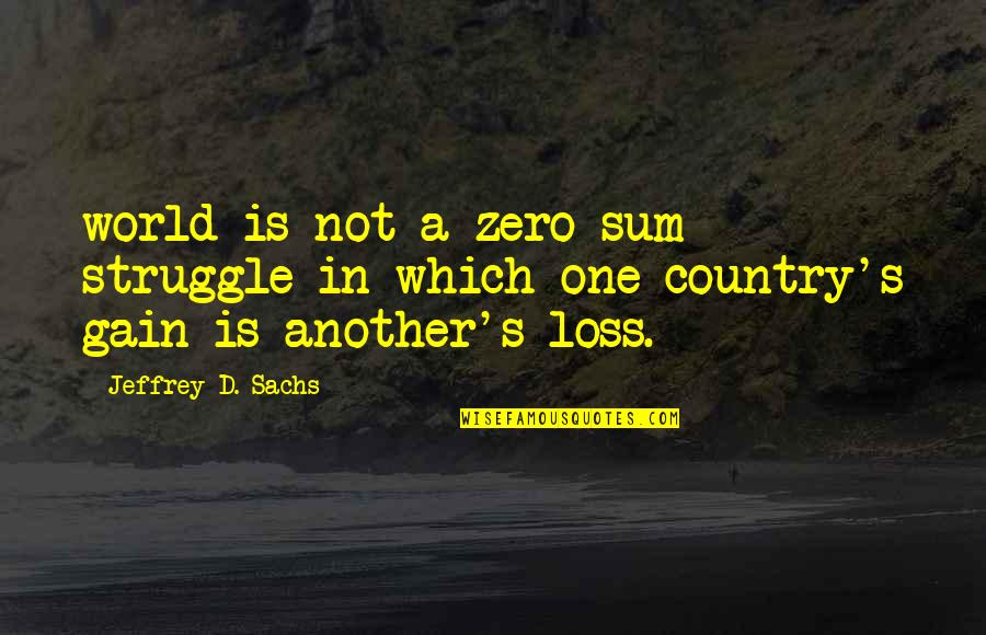 Jeffrey's Quotes By Jeffrey D. Sachs: world is not a zero-sum struggle in which