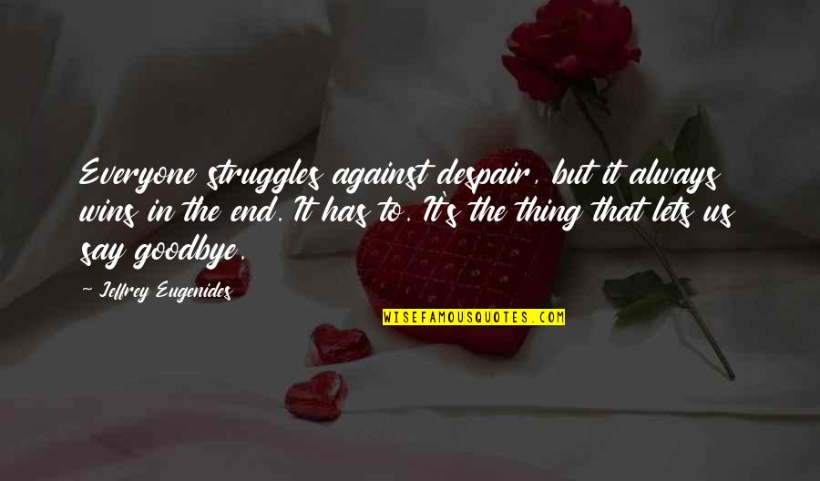 Jeffrey's Quotes By Jeffrey Eugenides: Everyone struggles against despair, but it always wins