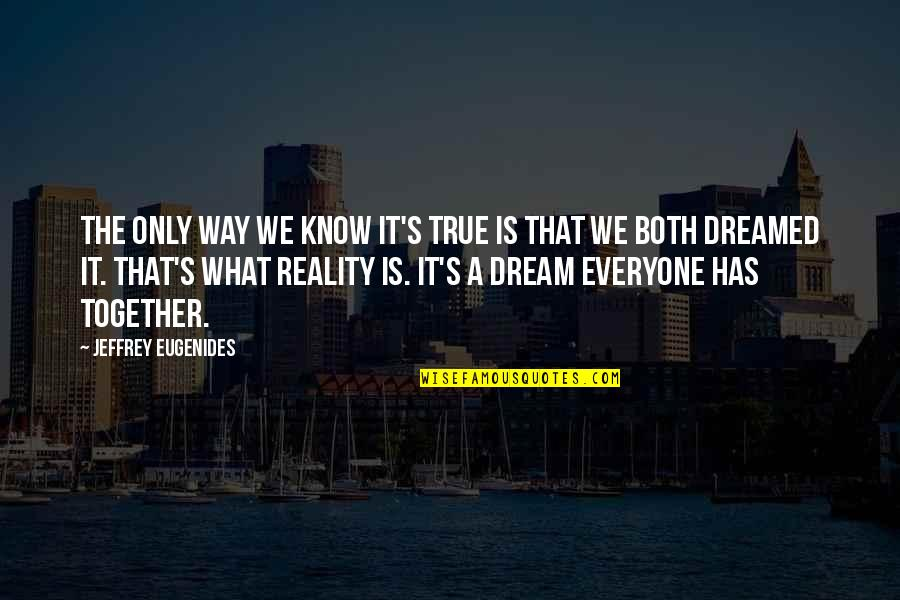 Jeffrey's Quotes By Jeffrey Eugenides: The only way we know it's true is