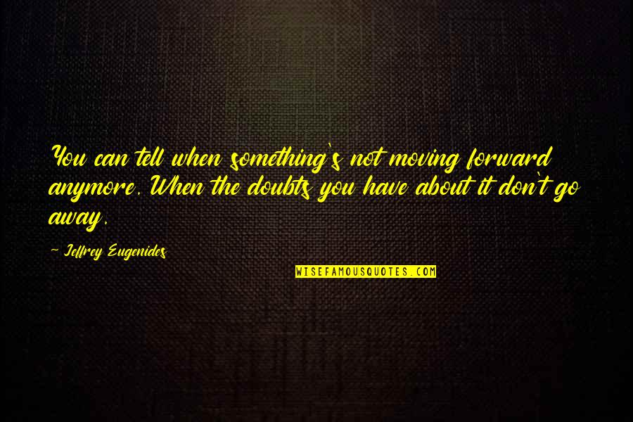 Jeffrey's Quotes By Jeffrey Eugenides: You can tell when something's not moving forward