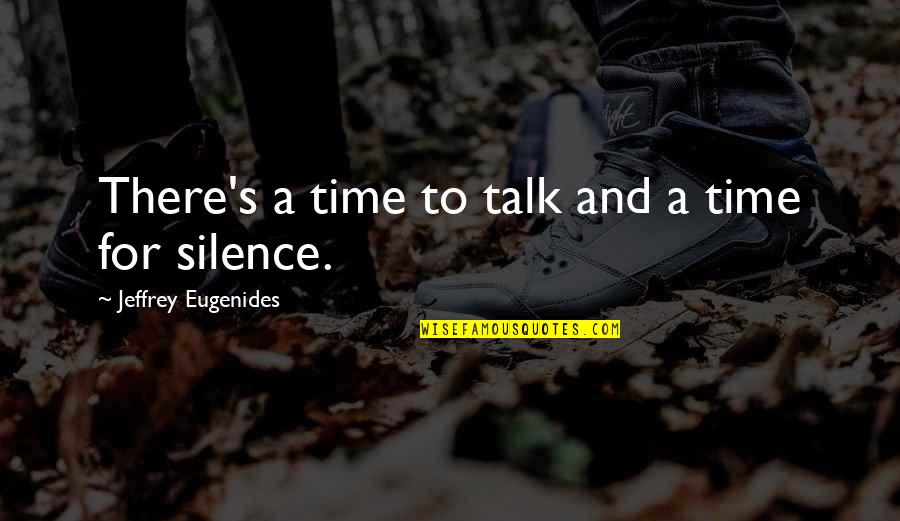 Jeffrey's Quotes By Jeffrey Eugenides: There's a time to talk and a time