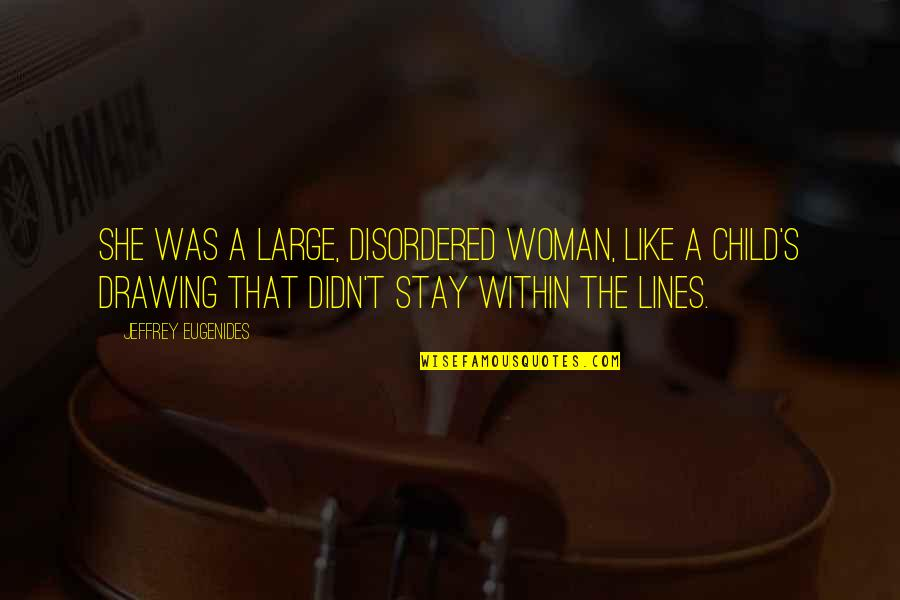 Jeffrey's Quotes By Jeffrey Eugenides: She was a large, disordered woman, like a