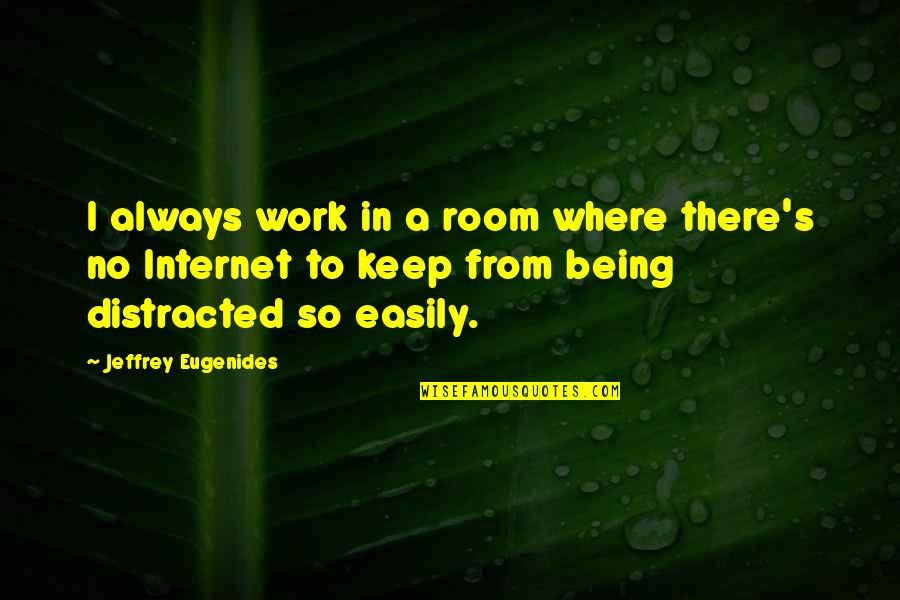 Jeffrey's Quotes By Jeffrey Eugenides: I always work in a room where there's