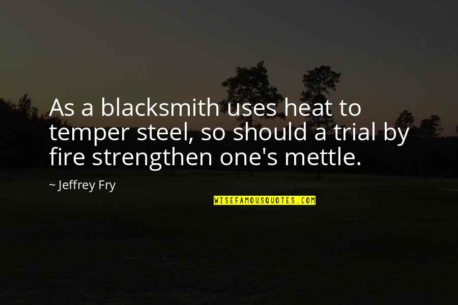 Jeffrey's Quotes By Jeffrey Fry: As a blacksmith uses heat to temper steel,