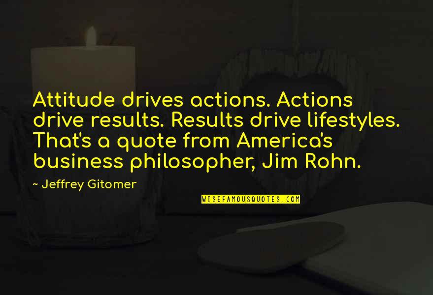 Jeffrey's Quotes By Jeffrey Gitomer: Attitude drives actions. Actions drive results. Results drive