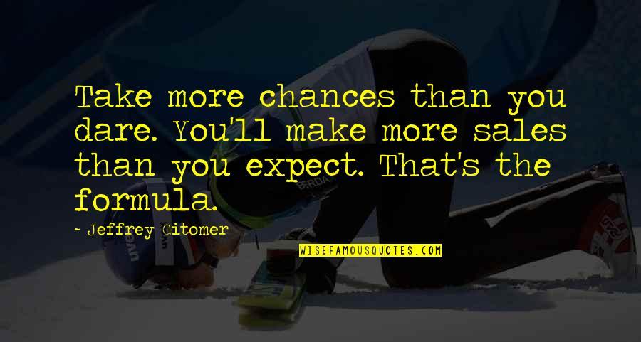 Jeffrey's Quotes By Jeffrey Gitomer: Take more chances than you dare. You'll make