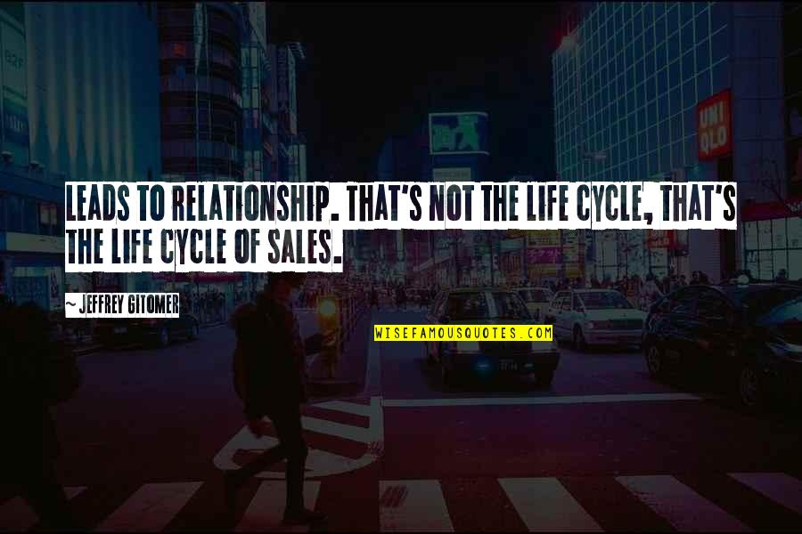 Jeffrey's Quotes By Jeffrey Gitomer: Leads to relationship. That's not the life cycle,
