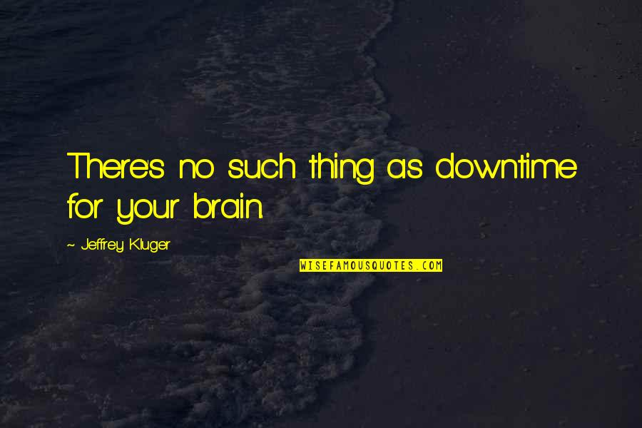 Jeffrey's Quotes By Jeffrey Kluger: There's no such thing as downtime for your