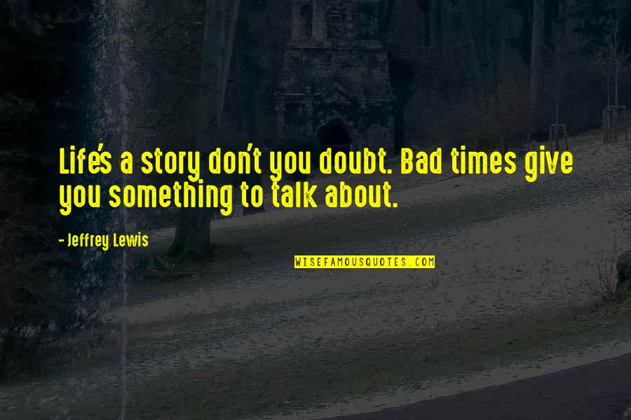 Jeffrey's Quotes By Jeffrey Lewis: Life's a story don't you doubt. Bad times