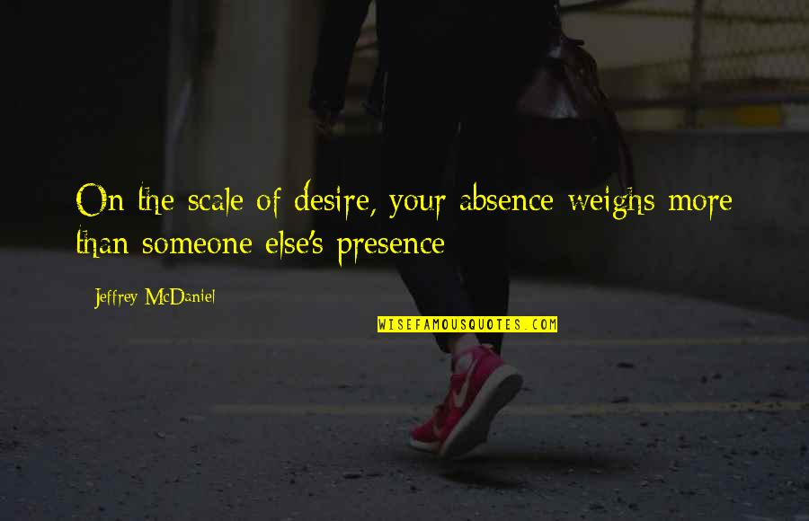 Jeffrey's Quotes By Jeffrey McDaniel: On the scale of desire, your absence weighs
