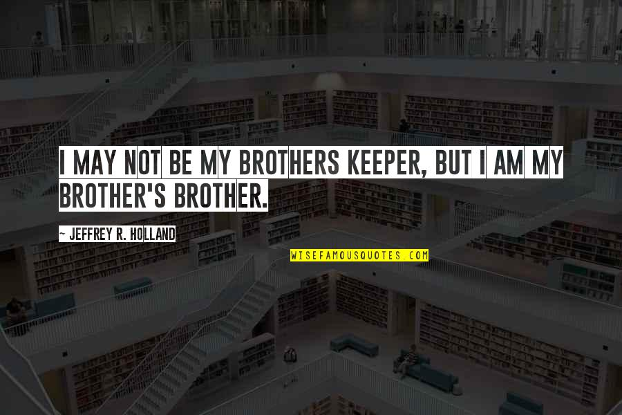 Jeffrey's Quotes By Jeffrey R. Holland: I may not be my brothers keeper, but