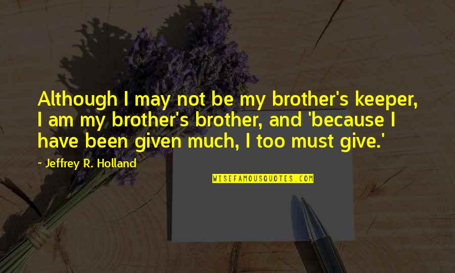 Jeffrey's Quotes By Jeffrey R. Holland: Although I may not be my brother's keeper,