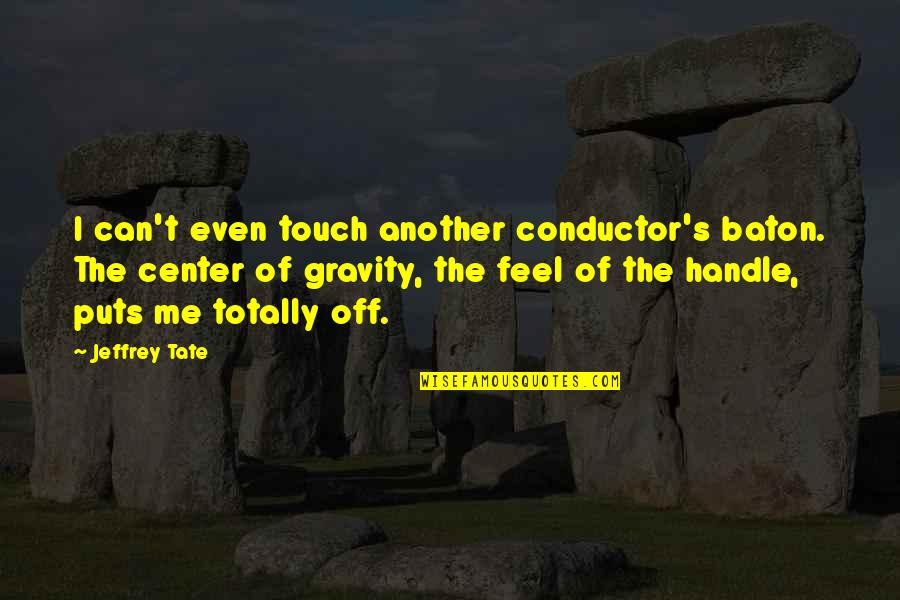 Jeffrey's Quotes By Jeffrey Tate: I can't even touch another conductor's baton. The