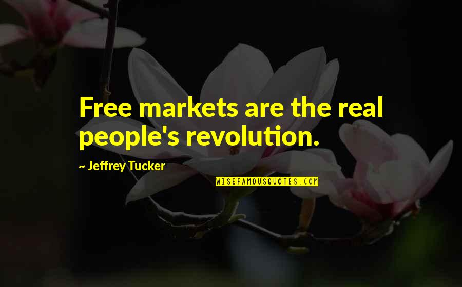 Jeffrey's Quotes By Jeffrey Tucker: Free markets are the real people's revolution.