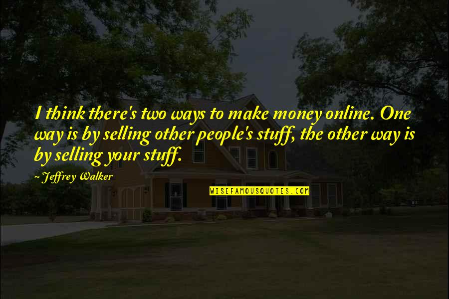 Jeffrey's Quotes By Jeffrey Walker: I think there's two ways to make money