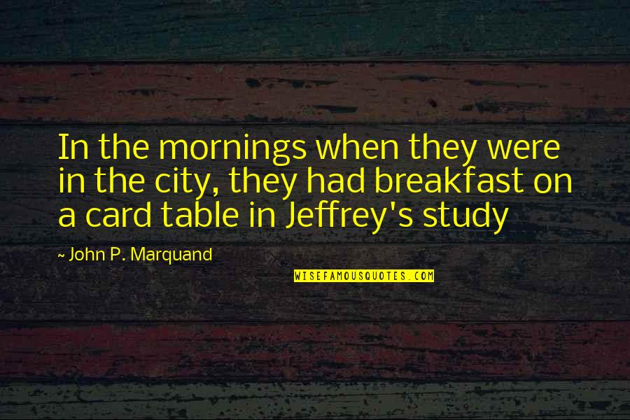 Jeffrey's Quotes By John P. Marquand: In the mornings when they were in the