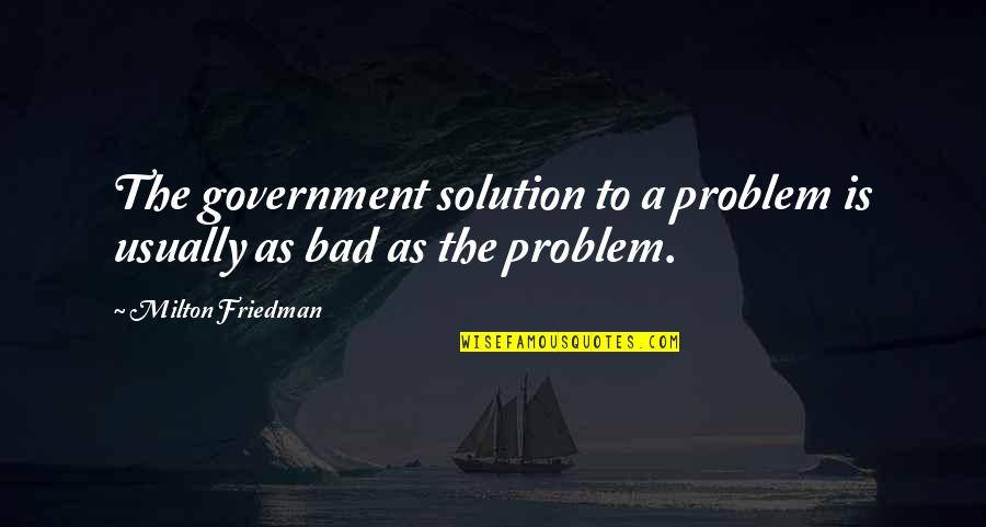 Jejak Kaki Quotes By Milton Friedman: The government solution to a problem is usually