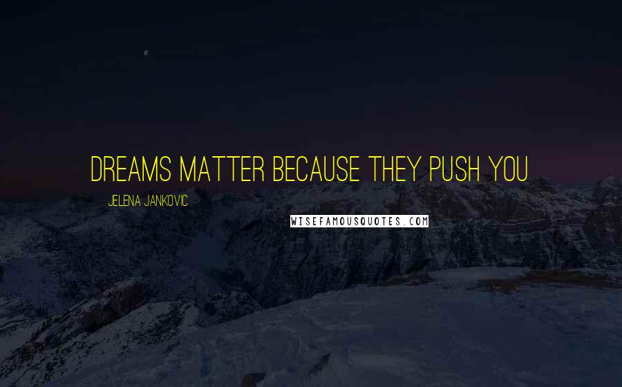 Jelena Jankovic quotes: Dreams Matter because they push you