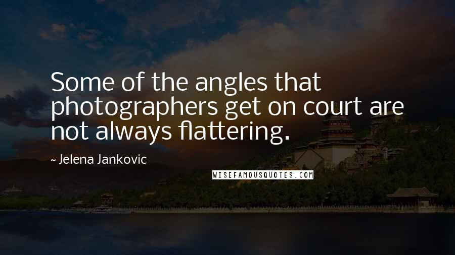 Jelena Jankovic quotes: Some of the angles that photographers get on court are not always flattering.