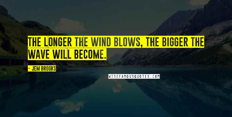 Jem Brooks quotes: The longer the wind blows, the bigger the wave will become.