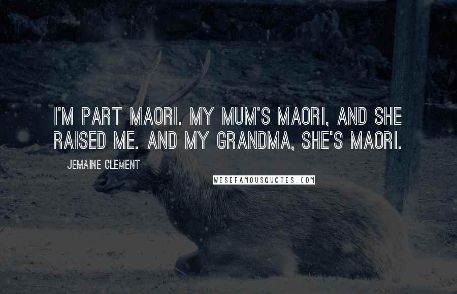 Jemaine Clement quotes: I'm part Maori. My mum's Maori, and she raised me. And my grandma, she's Maori.