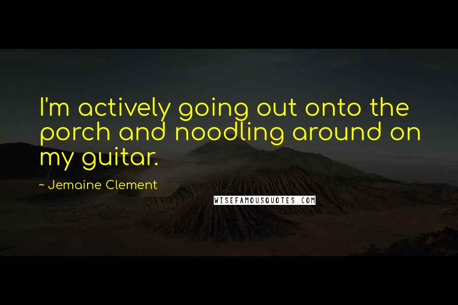 Jemaine Clement quotes: I'm actively going out onto the porch and noodling around on my guitar.