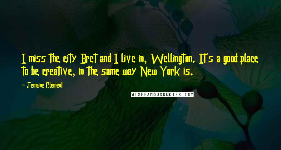 Jemaine Clement quotes: I miss the city Bret and I live in, Wellington. It's a good place to be creative, in the same way New York is.