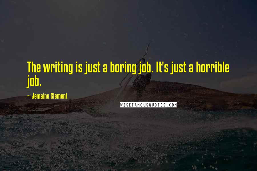 Jemaine Clement quotes: The writing is just a boring job. It's just a horrible job.