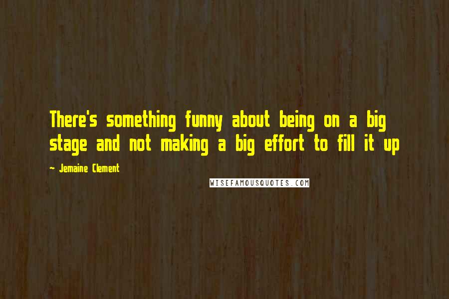 Jemaine Clement quotes: There's something funny about being on a big stage and not making a big effort to fill it up