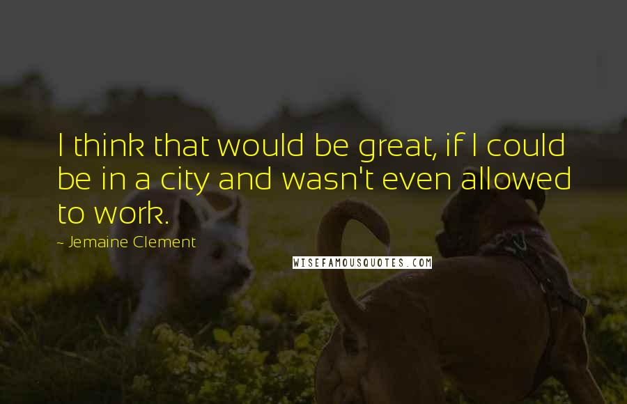Jemaine Clement quotes: I think that would be great, if I could be in a city and wasn't even allowed to work.