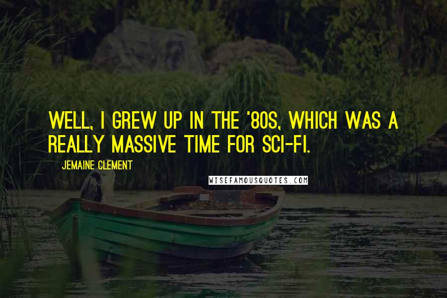 Jemaine Clement quotes: Well, I grew up in the '80s, which was a really massive time for sci-fi.