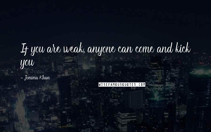 Jemima Khan quotes: If you are weak, anyone can come and kick you